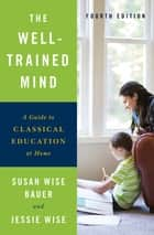 The Well-Trained Mind: A Guide to Classical Education at Home (Fourth Edition) ebook by Susan Wise Bauer, Jessie Wise