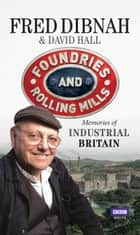 Foundries and Rolling Mills - Memories of Industrial Britain ebook by David Hall, Fred Dibnah