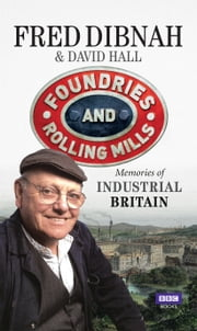 Foundries and Rolling Mills - Memories of Industrial Britain ebook by David Hall,Fred Dibnah