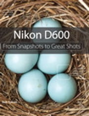 Nikon D600 - From Snapshots to Great Shots ebook by Rob Sylvan