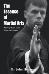 The Essence of Martial Arts - Making Your Skills Work in Practice ebook by John Hennessy