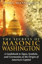 The Secrets of Masonic Washington ebook by James Wasserman