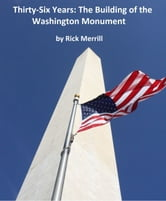 Thirty-Six Years: The Building of the Washington Monument ebook by Rick Merrill