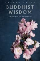 Buddhist Wisdom: The Path to Enlightenment ebook by Gerald Benedict Editor