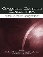 Consultee-Centered Consultation - Improving the Quality of Professional Services in Schools and Community Organizations ebook by Nadine M. Lambert,Ingrid Hylander,Jonathan H. Sandoval