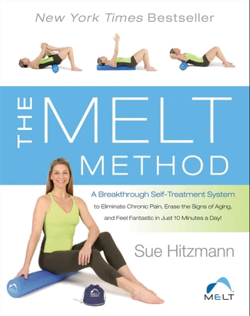 The MELT Method - A Breakthrough Self-Treatment System to Eliminate Chronic Pain, Erase the Signs of Aging, and Feel Fantastic in Just 10 Minutes a Day! ebook by Sue Hitzmann