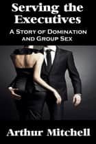 Serving the Executives: A Story of Domination and Group Sex ebook by Arthur Mitchell