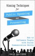 Winning Techniques for Public Speaking and Presenting ebook by How to Influence People with Social Communication Skills