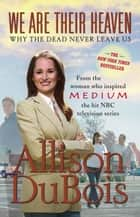 We Are Their Heaven - Why the Dead Never Leave Us ebook by Allison DuBois