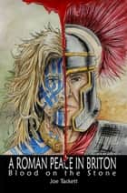 A Roman Peace in Briton: Blood on the Stone ebook by Joe Tackett