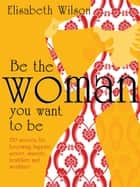 Be the woman you want to be - 150 secrets for becoming happier, sexier, smarter, healthier and wealthier ebook by Infinite Ideas, Elisabeth Wilson