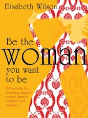 Be the woman you want to be - 150 secrets for becoming happier, sexier, smarter, healthier and wealthier ebook by Infinite Ideas,Elisabeth Wilson