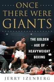 Once There Were Giants - The Golden Age of Heavyweight Boxing ebook by Jerry Izenberg