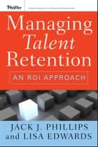 Managing Talent Retention - An ROI Approach ebook by Jack J. Phillips, Lisa Edwards