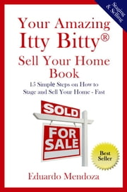 Your Amazing Itty Bitty Sell Your Home Book - 15 Simple Steps on How to Stage and Sell Your Home – Fast! ebook by Eduardo Mendoza