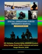 2015 Special Operations Forces Reference Manual, Fourth Edition: SOF Attributes, Precision Strike, USSOCOM Structure, Africa, Europe, Korea, Pacific, Command and Control, Ranger Missions, SOAR ebook by Progressive Management