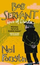 Bob Servant - Hero of Dundee ebook by Bob Servant, Neil Forsyth
