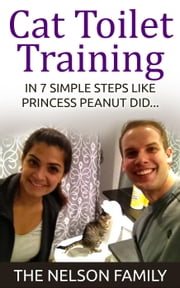 Cats: Cat Toilet Training - How to Toilet Train Your Cat in 7 Simple Steps Like Princess Peanut - Cat Books, Toilet Train a Cat, Cats, Cat Book, #1 ebook by The Nelson Family