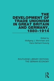 The Development of Trade Unionism in Great Britain and Germany, 1880-1914 ebook by Wolfgang J. Mommsen, Hans-Gerhard Husung