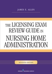 The Licensing Exam Review Guide in Nursing Home Administration, Seventh Edition ebook by James E. Allen, PhD, MSPH, NHA, IP