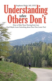 Understanding When Others Don't - How to Help Those Hurting from Loss (And Maybe Learn Something about Your Own Losses Too) ebook by Stephanie Hittle, MS, LPCC