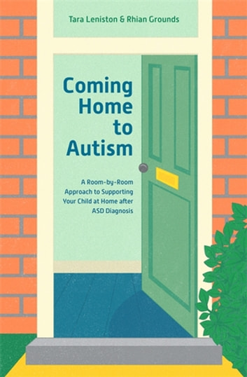Coming Home to Autism - A Room-by-Room Approach to Supporting Your Child at Home after ASD Diagnosis ebook by Tara Leniston,Rhian Grounds