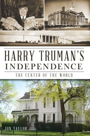 Harry Truman's Independence - The Center of the World ebook by Jon Taylor