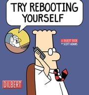 Try Rebooting Yourself: A Dilbert Collection - A Dilbert Collection ebook by Scott Adams