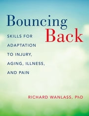 Bouncing Back - Skills for Adaptation to Injury, Aging, Illness, and Pain ebook by Richard Wanlass