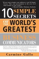 10 Simple Secrets of the World's Greatest Business Communicators ebook by Carmine Gallo