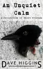 An Unquiet Calm - A Collection of Short Stories ebook by Dave Higgins