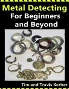 Metal Detecting for Beginners and Beyond ebook by Tim Kerber