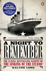 A Night to Remember - The Classic Bestselling Account of the Sinking of the Titanic ebook by Brian Lavery, Julian Fellowes, Walter Lord