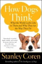 How Dogs Think - Understanding the Canine Mind ebook by Stanley Coren