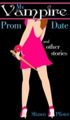 My Vampire Prom Date and other stories ebook by Shawn Pfister