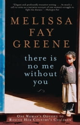 There Is No Me Without You: One Woman's Odyssey to Rescue Her Country's Children - One Woman's Odyssey to Rescue Africa's Children ebook by Melissa Fay Greene