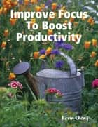 Improve Focus To Boost Productivity ebook by Kevin Chong