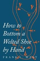 How to Bottom a Welted Shoe By Hand eBook by F. L. West