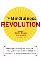 The Mindfulness Revolution: Leading Psychologists, Scientists, Artists, and Meditation Teachers on the Power of Mindfulness in Daily Life ebook by Barry Boyce