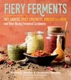 Fiery Ferments - 70 Stimulating Recipes for Hot Sauces, Spicy Chutneys, Kimchis with Kick, and Other Blazing Fermented Condiments ebook by Kirsten K. Shockey, Christopher Shockey, Darra Goldstein