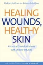 Healing Wounds, Healthy Skin - A Practical Guide for Patients with Chronic Wounds ebook by Madhuri Reddy, Rebecca Cottrill