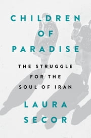 Children of Paradise - The Struggle for the Soul of Iran ebook by Laura Secor