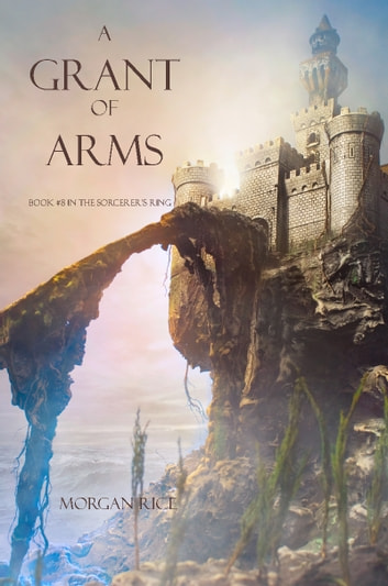 A Grant of Arms (Book #8 in the Sorcerer's Ring) ebook by Morgan Rice