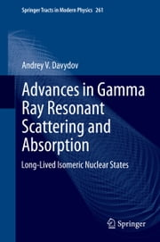 Advances in Gamma Ray Resonant Scattering and Absorption - Long-Lived Isomeric Nuclear States ebook by Andrey V. Davydov