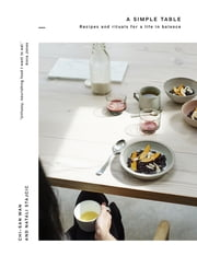 A Simple Table - Recipes & rituals for a life in balance ebook by Chi-San Wan,Natali Stajcic