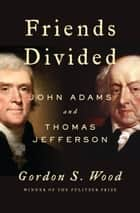 Friends Divided - John Adams and Thomas Jefferson ebook by Gordon S. Wood