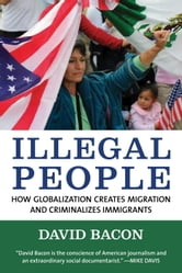 Illegal People - How Globalization Creates Migration and Criminalizes Immigrants ebook by David Bacon