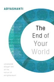The End Of Your World - Uncensored Straight Talk on the Nature of Enlightenment ebook by Adyashanti