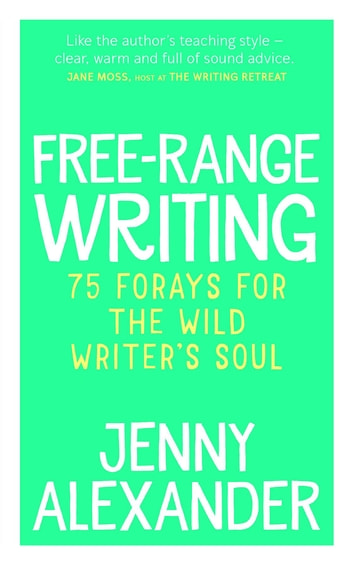 Free-Range Writing - 75 Forays For The Wild Writer's Soul ebook by Jenny Alexander