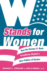 W Stands for Women - How the George W. Bush Presidency Shaped a New Politics of Gender ebook by Lori Jo Marso,R.  Claire Snyder,Karen Zivi,Michaele L. Ferguson